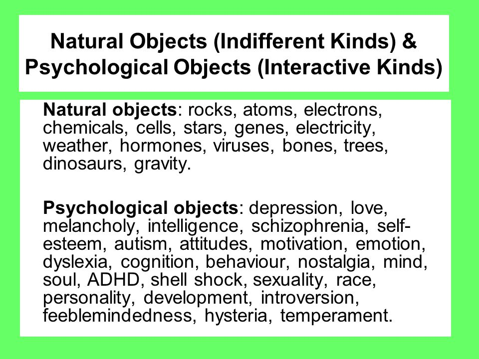 Natural Objects (Indifferent Kinds) & Psychological Objects (Interactive Kinds) Natural objects: rocks, atoms, electrons, chemicals, cells, stars, gen