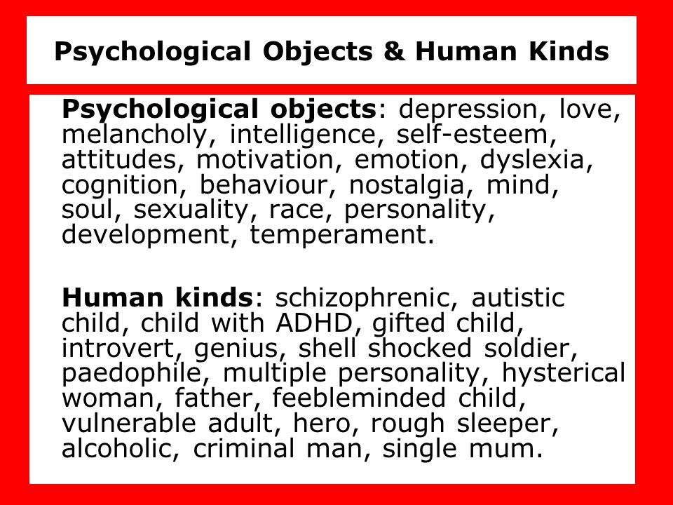 Psychological Objects & Human Kinds Psychological objects: depression, love, melancholy, intelligence, self-esteem, attitudes, motivation, emotion, dyslexia, cognition, behaviour, nostalgia, mind, soul, sexuality, race, personality, development, temperament.