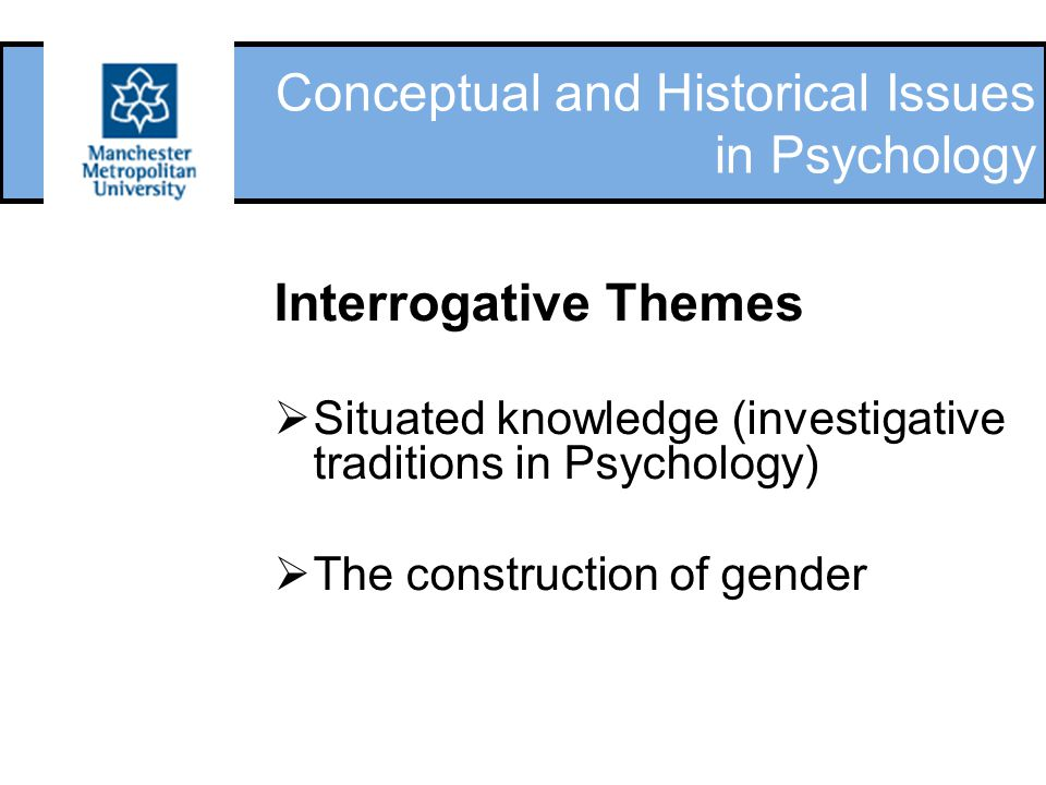 Conceptual and Historical Issues in Psychology Interrogative Themes  Situated knowledge (investigative traditions in Psychology)  The construction o
