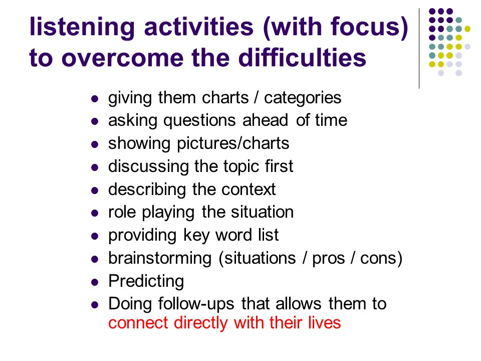 listening activities (with focus) to overcome the difficulties giving them charts / categories asking questions ahead of time showing pictures/charts