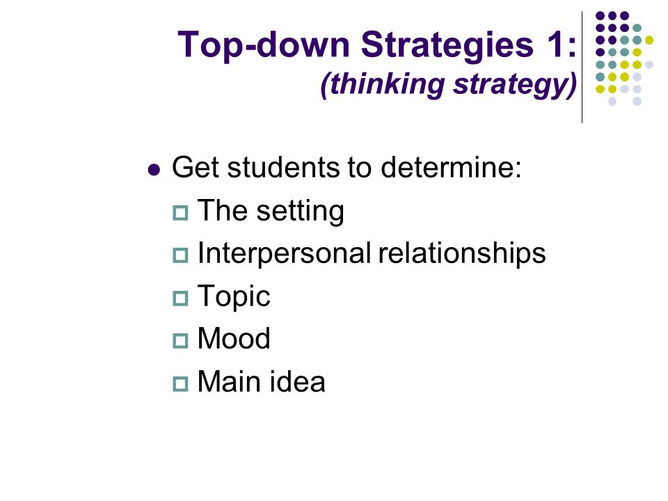 Top-down Strategies 1: (thinking strategy) Get students to determine:  The setting  Interpersonal relationships  Topic  Mood  Main idea
