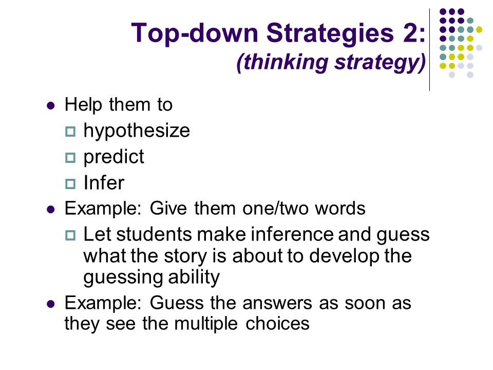 Top-down Strategies 2: (thinking strategy) Help them to  hypothesize  predict  Infer Example: Give them one/two words  Let students make inference