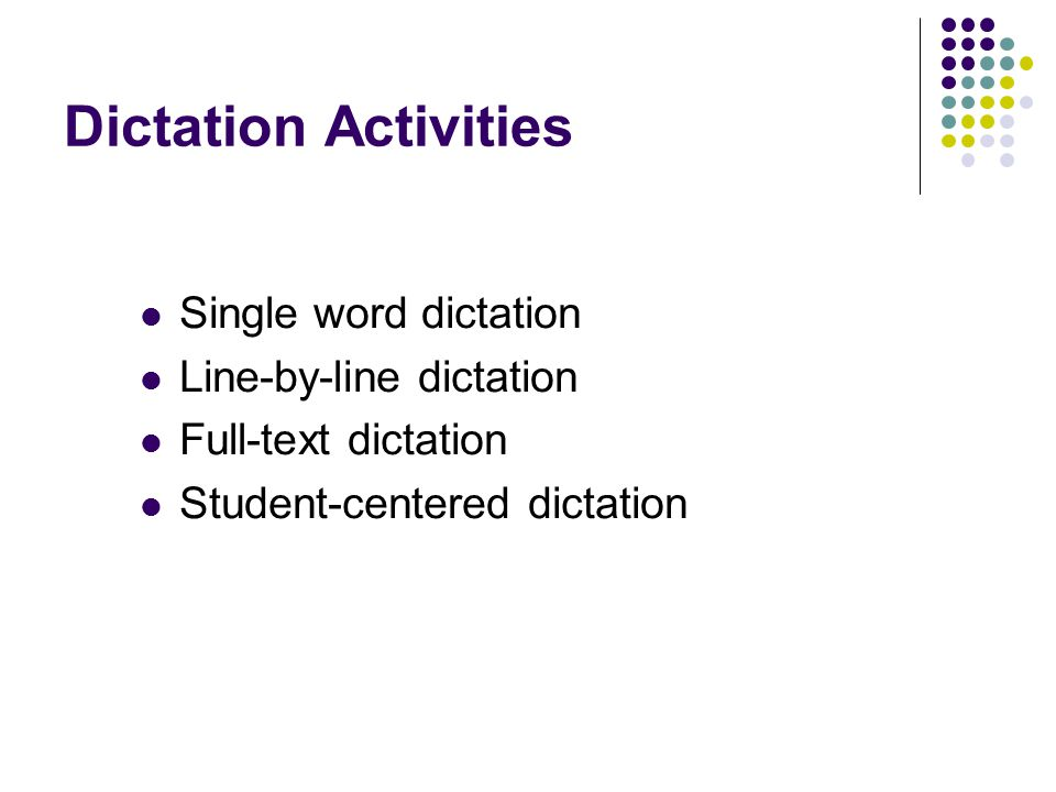 Dictation Activities Single word dictation Line-by-line dictation Full-text dictation Student-centered dictation
