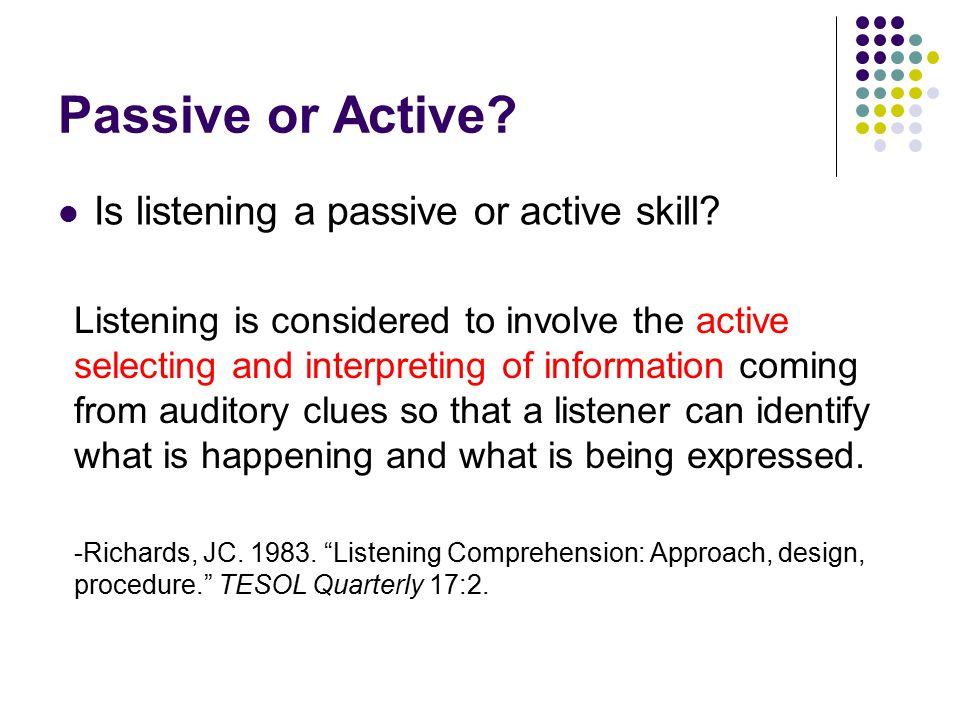 Passive or Active? Is listening a passive or active skill? Listening is considered to involve the active selecting and interpreting of information com