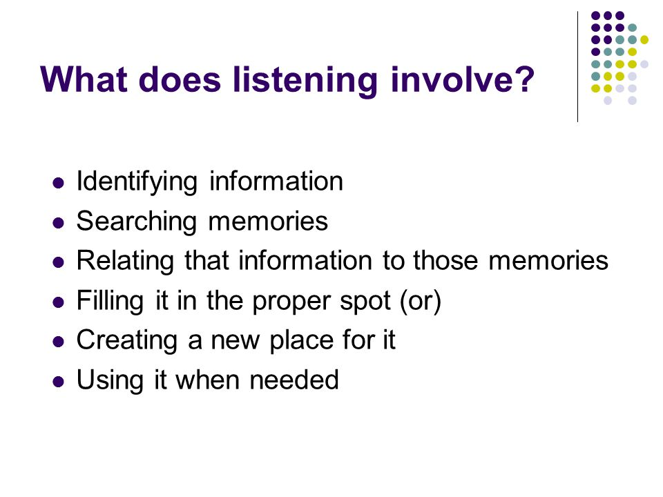 What does listening involve? Identifying information Searching memories Relating that information to those memories Filling it in the proper spot (or)