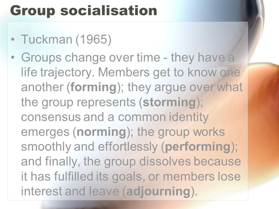 Group socialisation Tuckman (1965) Groups change over time - they have a life trajectory. Members get to know one another (forming); they argue over w