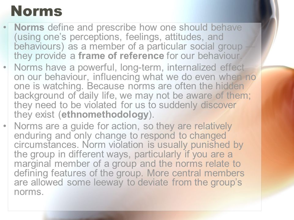 Norms Norms define and prescribe how one should behave (using one's perceptions, feelings, attitudes, and behaviours) as a member of a particular soci