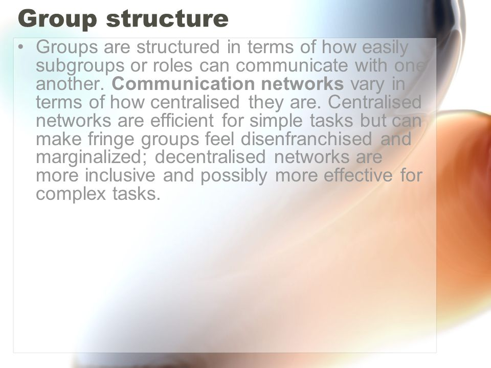 Group structure Groups are structured in terms of how easily subgroups or roles can communicate with one another. Communication networks vary in terms