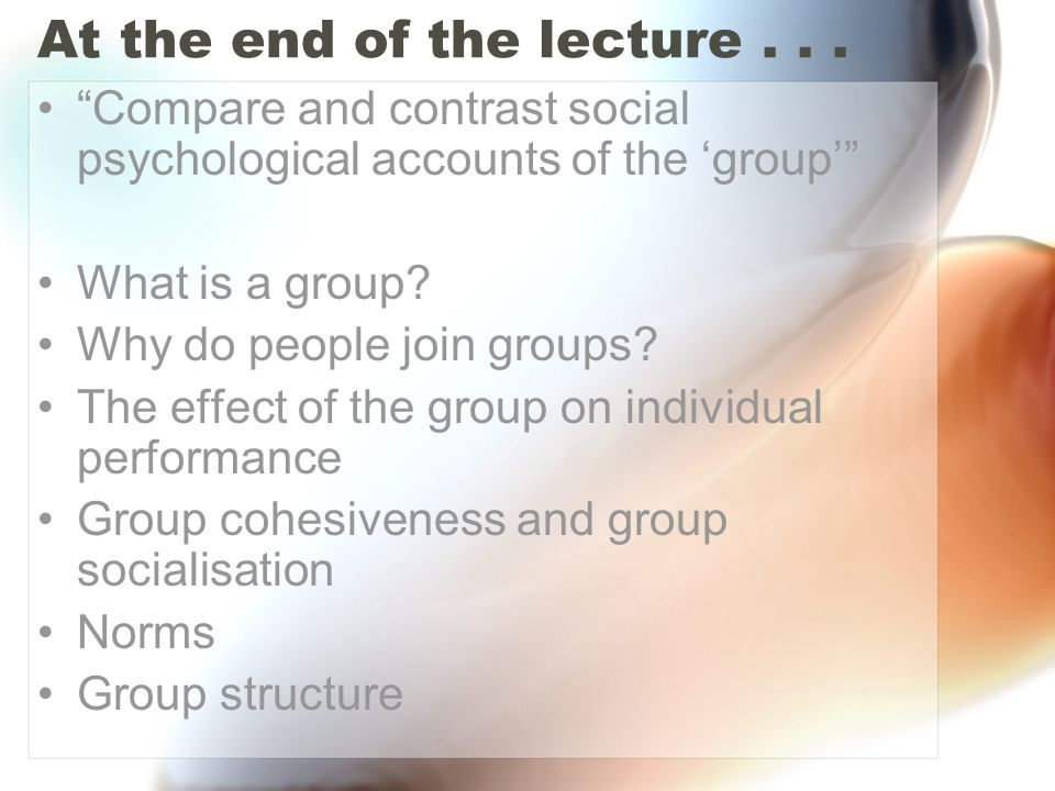 "At the end of the lecture... ""Compare and contrast social psychological accounts of the 'group'"" What is a group? Why do people join groups? The effec"