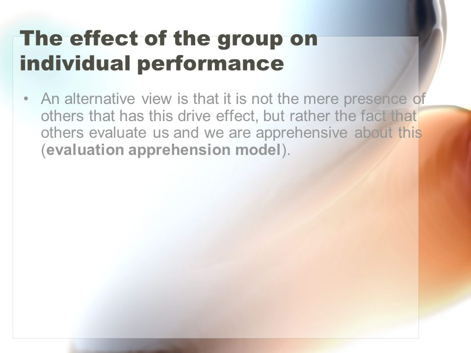 The effect of the group on individual performance An alternative view is that it is not the mere presence of others that has this drive effect, but ra