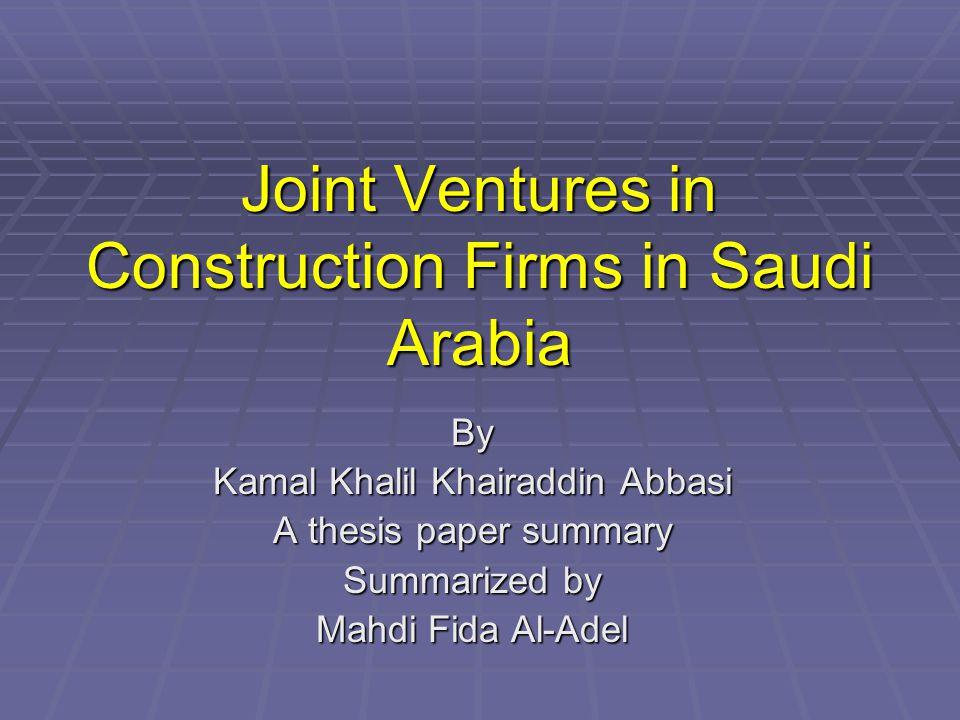 Joint Ventures in Construction Firms in Saudi Arabia By Kamal Khalil Khairaddin Abbasi A thesis paper summary Summarized by Mahdi Fida Al-Adel