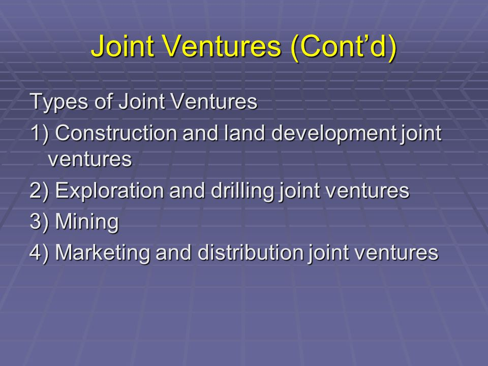 Joint Ventures (Cont'd) Types of Joint Ventures 1) Construction and land development joint ventures 2) Exploration and drilling joint ventures 3) Mining 4) Marketing and distribution joint ventures