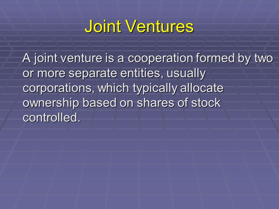 Joint Ventures A joint venture is a cooperation formed by two or more separate entities, usually corporations, which typically allocate ownership based on shares of stock controlled.