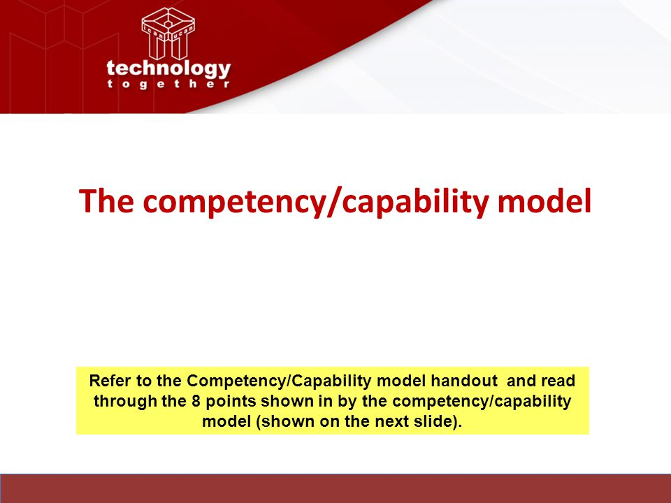 The competency/capability model Refer to the Competency/Capability model handout and read through the 8 points shown in by the competency/capability model (shown on the next slide).