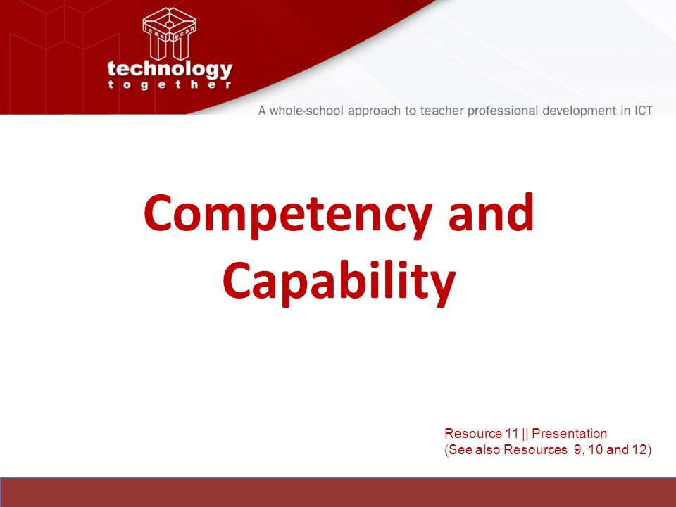 Competency and Capability Resource 11 || Presentation (See also Resources 9, 10 and 12)