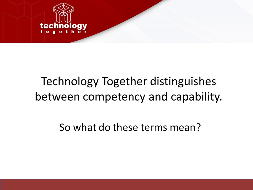 Technology Together distinguishes between competency and capability. So what do these terms mean