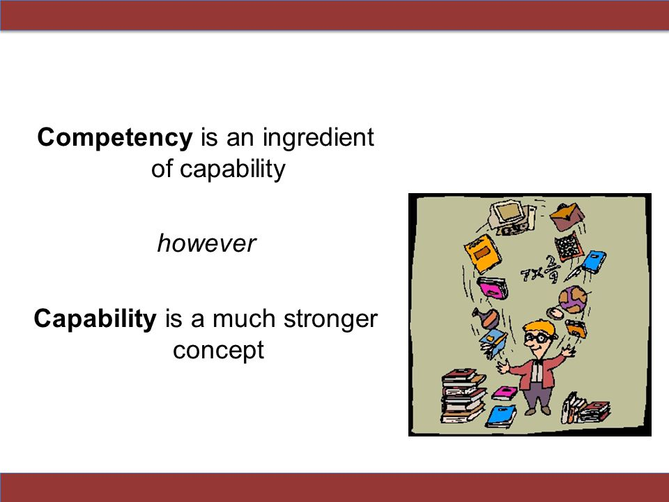 Competency is an ingredient of capability however Capability is a much stronger concept
