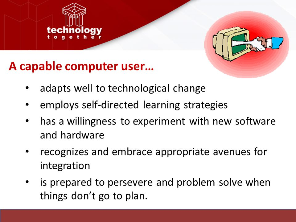 A capable computer user… adapts well to technological change employs self-directed learning strategies has a willingness to experiment with new software and hardware recognizes and embrace appropriate avenues for integration is prepared to persevere and problem solve when things don't go to plan.
