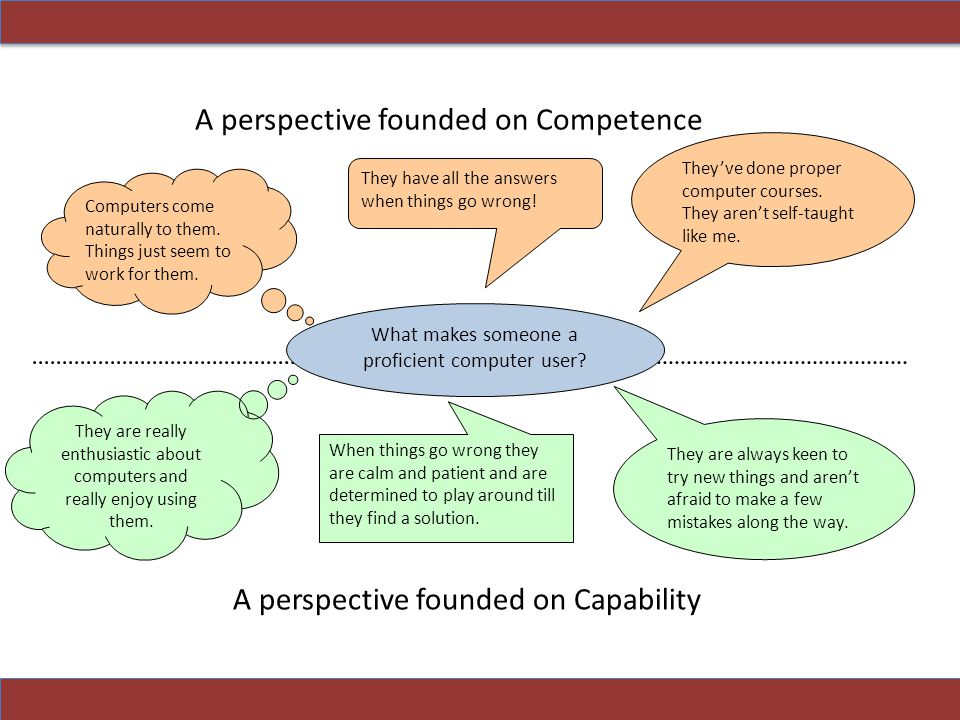 Someone who is focused on competence: will see ICT as a defined body of knowledge and an identifiable set of skills will believe that competence can be passed on from expert to novice may see the 'proper' place for learning as being a structured, planned and professionally delivered course (expert to novice) will be overwhelmed by the range of skills to learn.