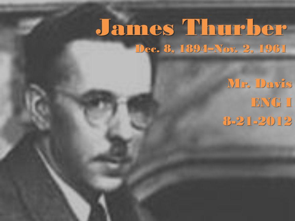 James Thurber Dec. 8, 1894–Nov. 2, 1961 Mr. Davis ENG I 8-21-2012