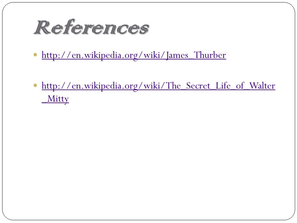 References http://en.wikipedia.org/wiki/James_Thurber http://en.wikipedia.org/wiki/The_Secret_Life_of_Walter _Mitty http://en.wikipedia.org/wiki/The_Secret_Life_of_Walter _Mitty