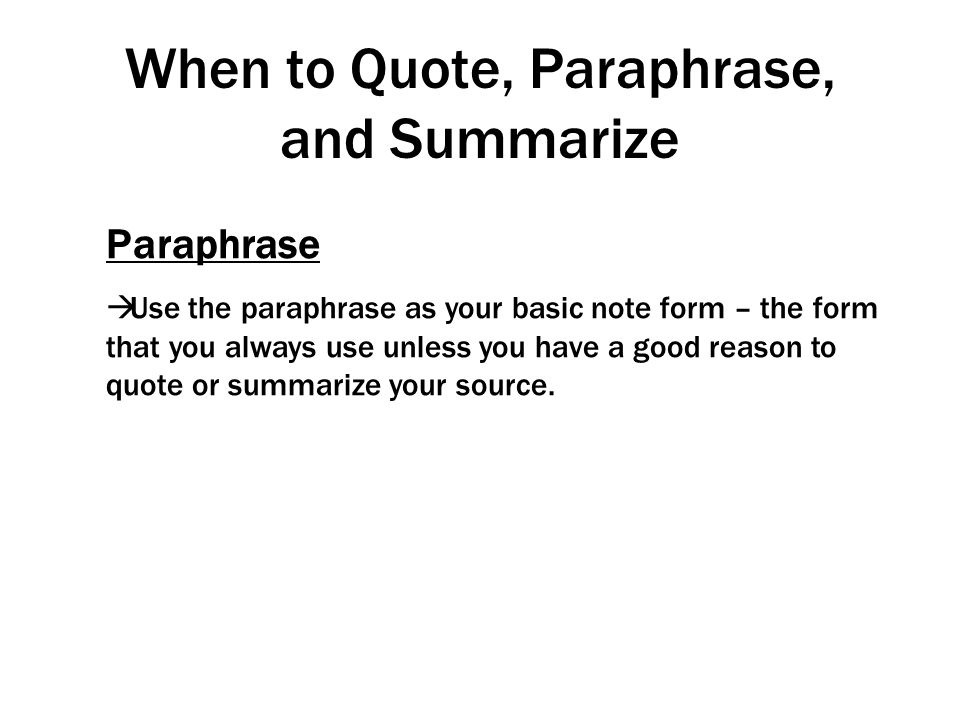 When to Quote, Paraphrase, and Summarize Paraphrase  Use the paraphrase as your basic note form – the form that you always use unless you have a good
