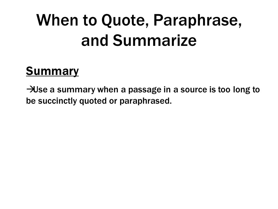 When to Quote, Paraphrase, and Summarize Summary  Use a summary when a passage in a source is too long to be succinctly quoted or paraphrased.