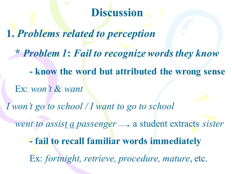 1. Problems related to perception * Problem 1 : Fail to recognize words they know - know the word but attributed the wrong sense Ex: won't & want I wo