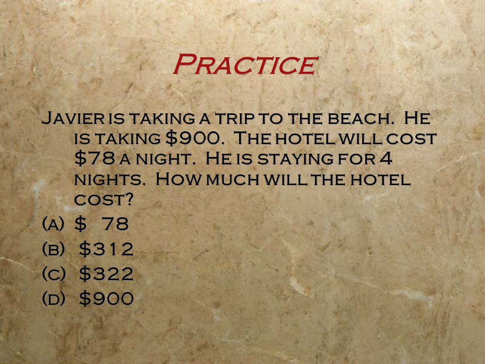 Practice Javier is taking a trip to the beach. He is taking $900. The hotel will cost $78 a night. He is staying for 4 nights. How much will the hotel