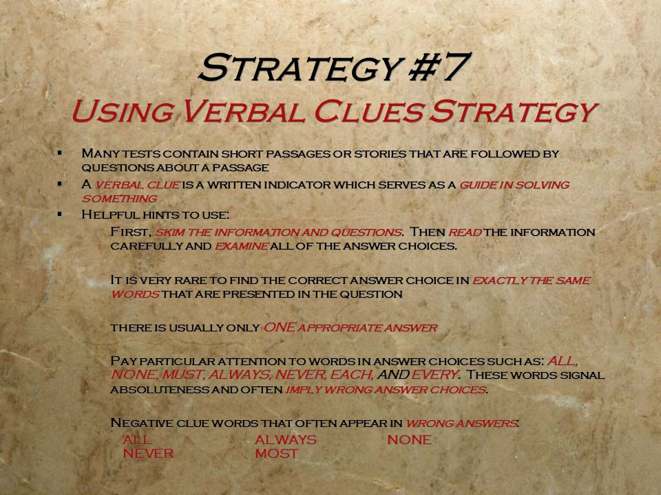 Strategy #7 Using Verbal Clues Strategy  Many tests contain short passages or stories that are followed by questions about a passage  A verbal clue