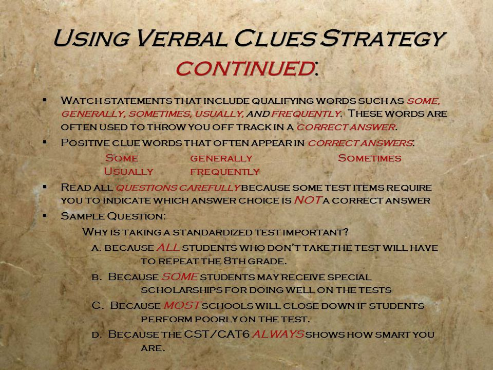 Using Verbal Clues Strategy continued:  Watch statements that include qualifying words such as some, generally, sometimes, usually, and frequently. T