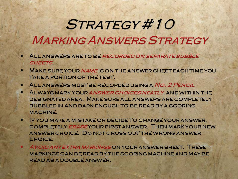 Strategy #10 Marking Answers Strategy  All answers are to be recorded on separate bubble sheets.  Make sure your name is on the answer sheet each ti