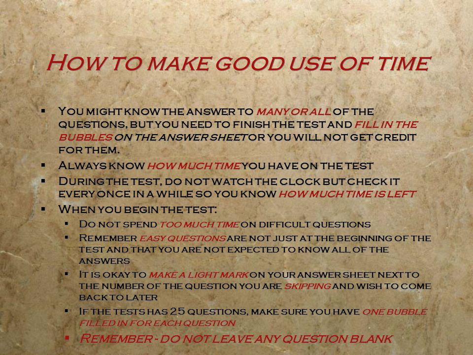 How to make good use of time  You might know the answer to many or all of the questions, but you need to finish the test and fill in the bubbles on t