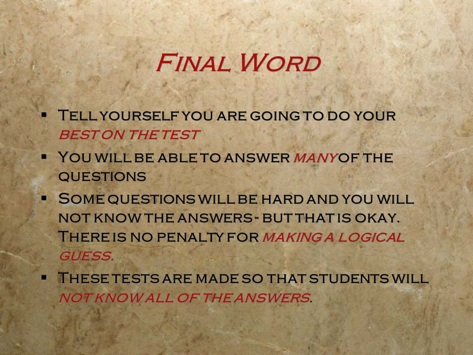 Final Word  Tell yourself you are going to do your best on the test  You will be able to answer many of the questions  Some questions will be hard