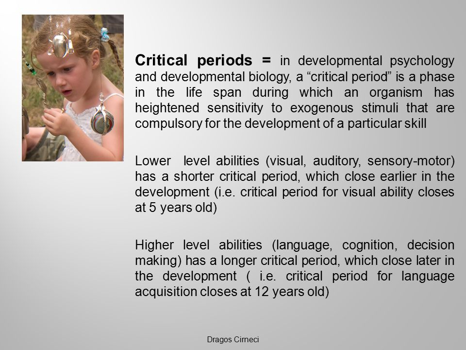 Critical periods = in developmental psychology and developmental biology, a critical period is a phase in the life span during which an organism has heightened sensitivity to exogenous stimuli that are compulsory for the development of a particular skill Lower level abilities (visual, auditory, sensory-motor) has a shorter critical period, which close earlier in the development (i.e.
