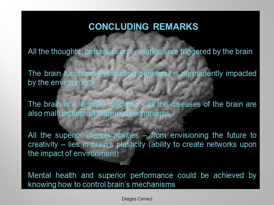 CONCLUDING REMARKS All the thoughts, behaviors and emotions are triggered by the brain The brain functioning (including genetics) is permanently impacted by the environment The brain is a learning machine – all the diseases of the brain are also malfunctions of learning mechanisms All the superior mental abilities – from envisioning the future to creativity – lies in brain's plasticity (ability to create networks upon the impact of environment) Mental health and superior performance could be achieved by knowing how to control brain's mechanisms Dragos Cirneci