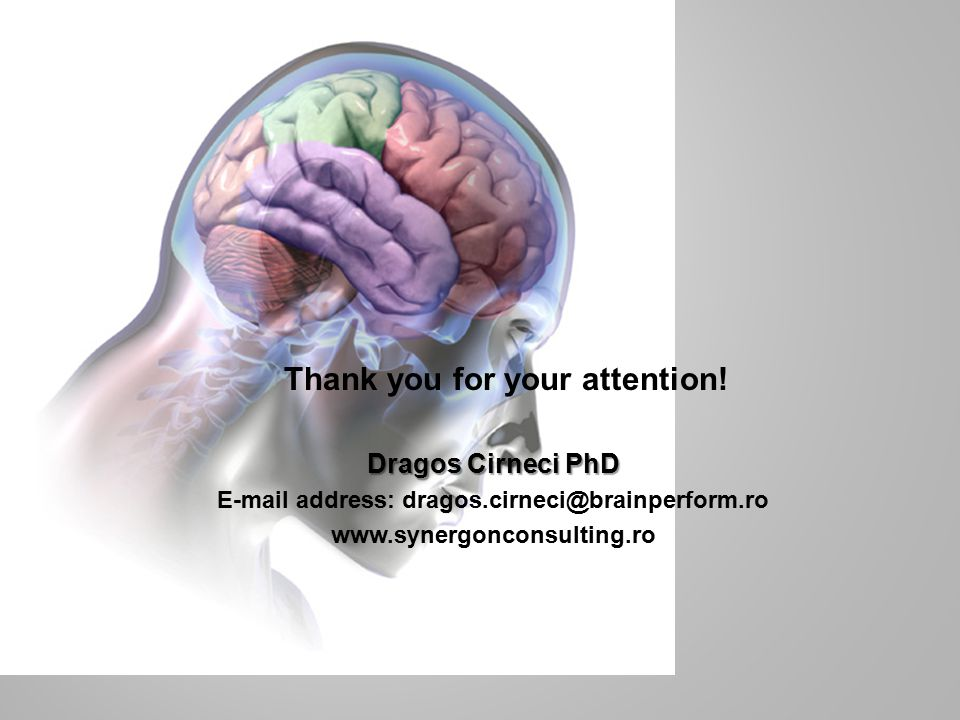 Dragos Cirneci PhD E-mail address: dragos.cirneci@brainperform.ro www.synergonconsulting.ro Thank you for your attention!