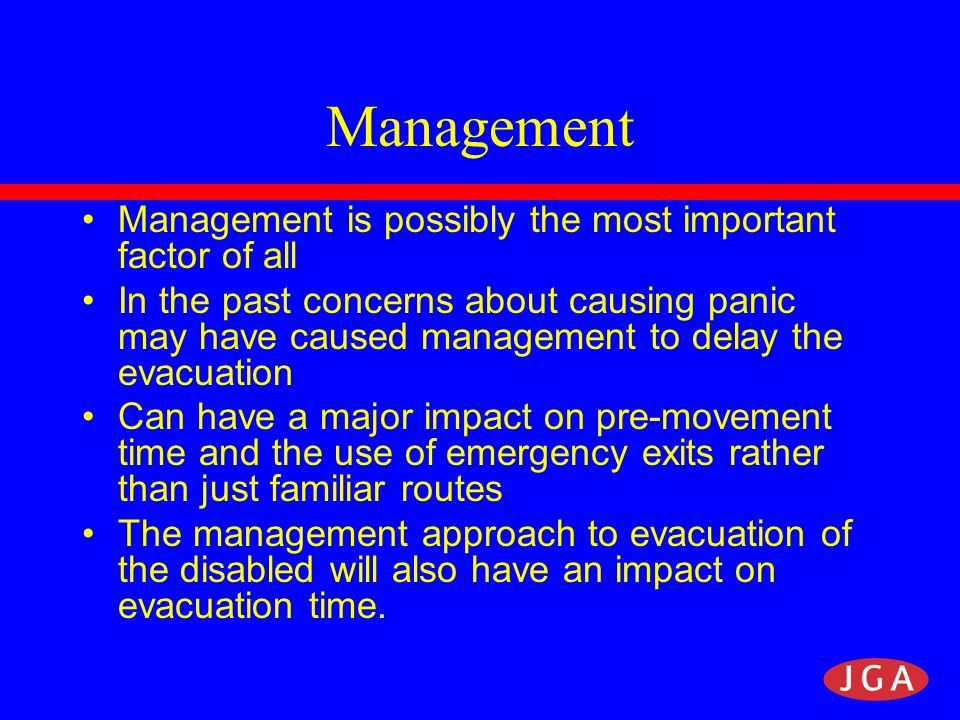Management Management is possibly the most important factor of all In the past concerns about causing panic may have caused management to delay the evacuation Can have a major impact on pre-movement time and the use of emergency exits rather than just familiar routes The management approach to evacuation of the disabled will also have an impact on evacuation time.