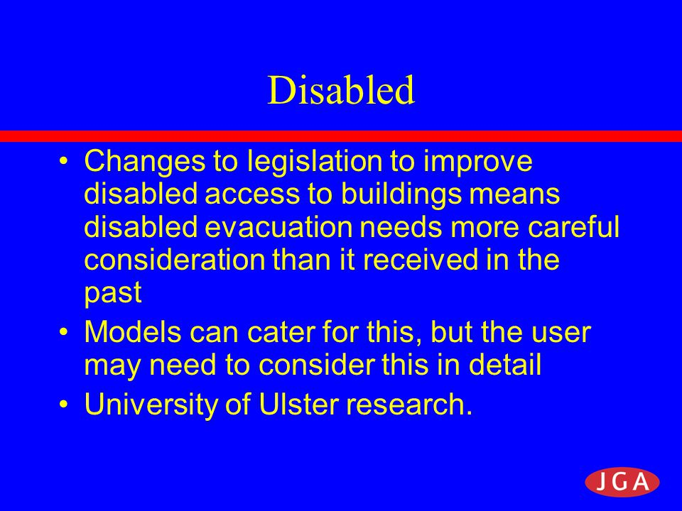 Disabled Changes to legislation to improve disabled access to buildings means disabled evacuation needs more careful consideration than it received in the past Models can cater for this, but the user may need to consider this in detail University of Ulster research.