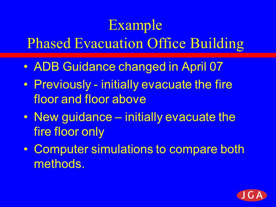 Example Phased Evacuation Office Building ADB Guidance changed in April 07 Previously - initially evacuate the fire floor and floor above New guidance – initially evacuate the fire floor only Computer simulations to compare both methods.