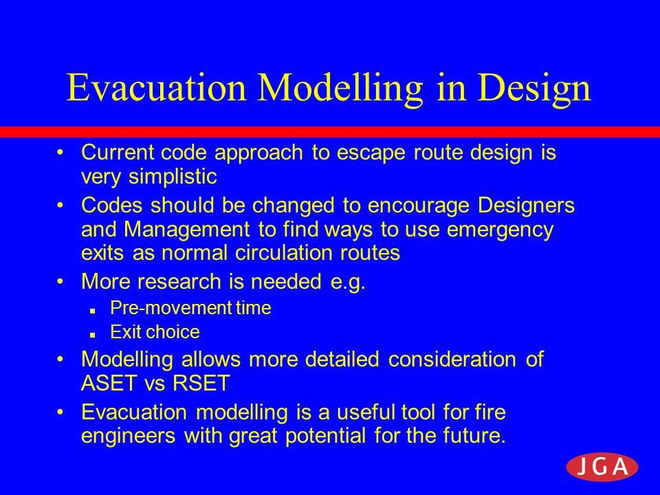Evacuation Modelling in Design Current code approach to escape route design is very simplistic Codes should be changed to encourage Designers and Management to find ways to use emergency exits as normal circulation routes More research is needed e.g.