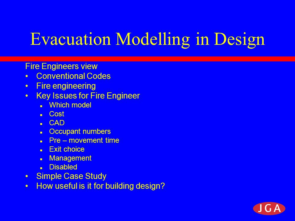 Code Approach to Means of Escape Turn your back on the fire and walk to a place of safety Exits sized on a notional 2.5 mins  Occupancy type, fire load etc not considered for exit sizing No target for total evac time Works well for most simple buildings Not the most efficient approach for large or complex buildings.