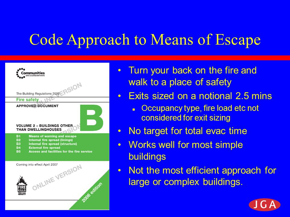 Code Approach to Means of Escape Turn your back on the fire and walk to a place of safety Exits sized on a notional 2.5 mins  Occupancy type, fire load etc not considered for exit sizing No target for total evac time Works well for most simple buildings Not the most efficient approach for large or complex buildings.