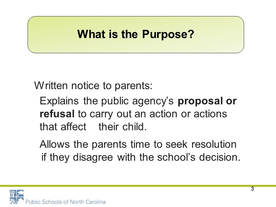 3 Written notice to parents: Explains the public agency's proposal or refusal to carry out an action or actions that affect their child. Allows the pa