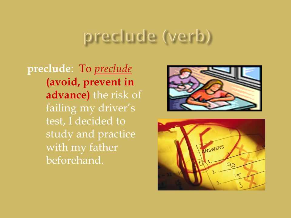 preclude : To preclude (avoid, prevent in advance) the risk of failing my driver's test, I decided to study and practice with my father beforehand.