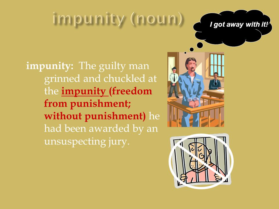 impunity: The guilty man grinned and chuckled at the impunity (freedom from punishment; without punishment) he had been awarded by an unsuspecting jury.
