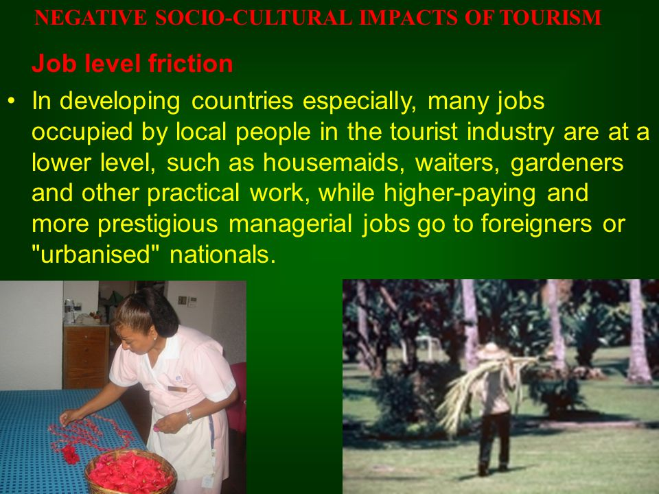 Job level friction In developing countries especially, many jobs occupied by local people in the tourist industry are at a lower level, such as housem