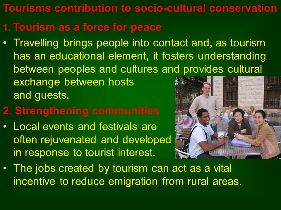 1. Tourism as a force for peace Travelling brings people into contact and, as tourism has an educational element, it fosters understanding between peo