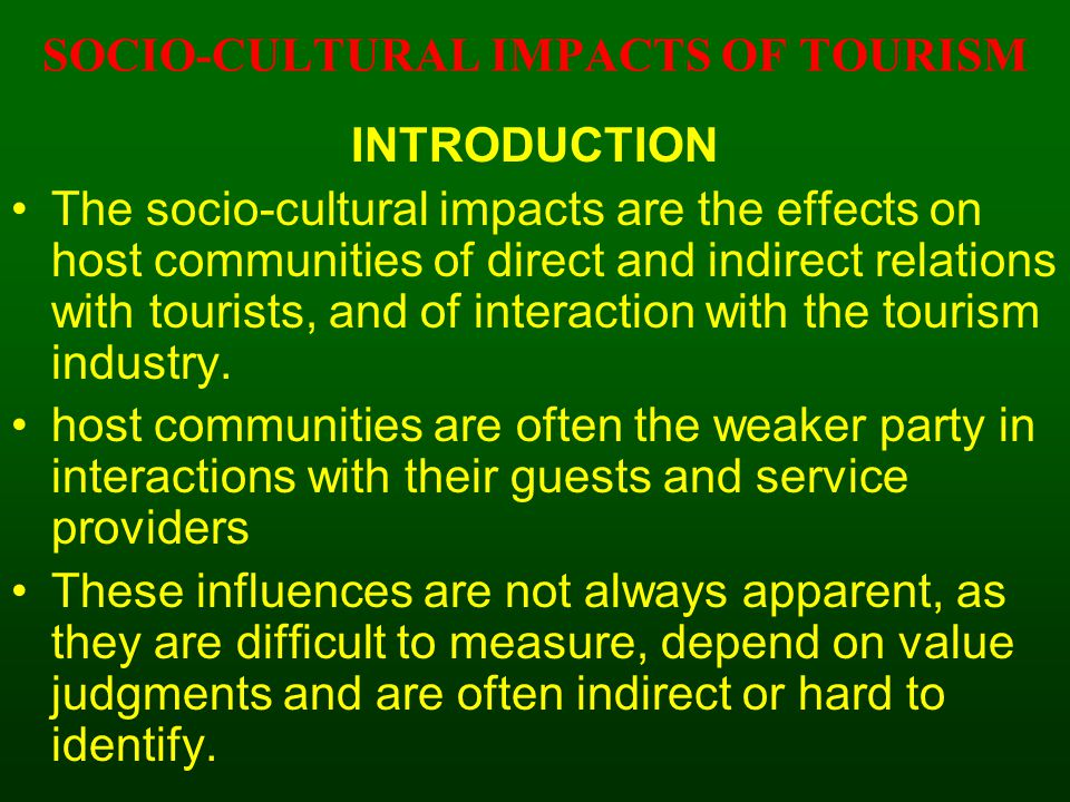 INTRODUCTION The socio-cultural impacts are the effects on host communities of direct and indirect relations with tourists, and of interaction with th