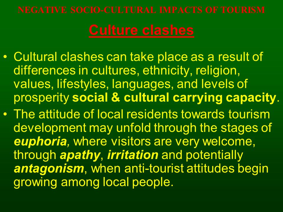 NEGATIVE SOCIO-CULTURAL IMPACTS OF TOURISM Culture clashes Cultural clashes can take place as a result of differences in cultures, ethnicity, religion
